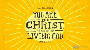"""You are the Christ, the Son of the Living God."" - Simon Peter"